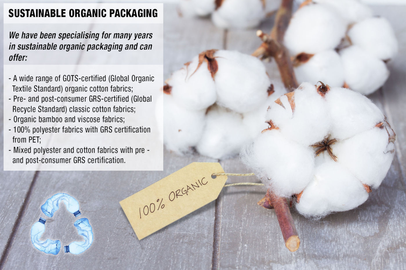 SUSTAINABLE ORGANIC PACKAGING. We have been specialising for many years in sustainable organic packaging and can offer:- a wide range of GOTS-certified (Global Organic Textile Standard) organic cotton fabrics; pre- and post-consumer GRS-certified (Global Recycle Standard) classic cotton fabrics; organic bamboo and viscose fabrics;